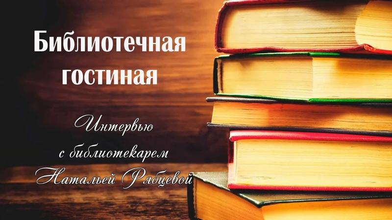 Библиотечная гостиная Книгоигры Интервью с библиотекарем Натальей Рябцевой