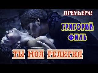 Супер Премьера! ТЫ МОЯ РЕЛИГИЯ - ГРИГОРИЙ ФИЛЬ (Germany) New 2019