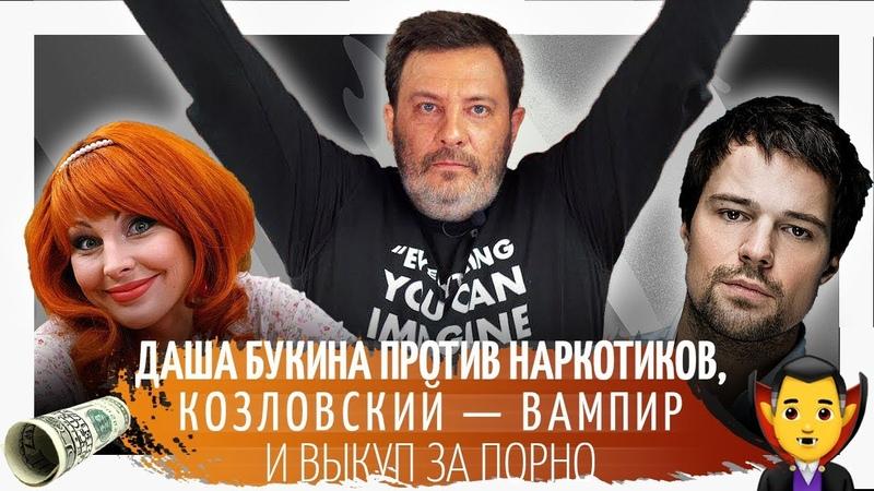 Даша Букина против наркотиков Козловский вампир и выкуп за порно Минаев