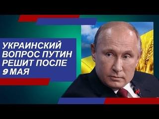 Путин решит yкpauнскuй вопрос после 9-го мая