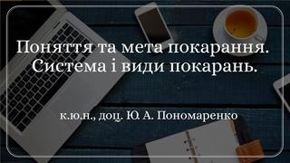 к.ю.н., доц. Ю. А. Пономаренко «Поняття та мета покарання. Система і види покарань»