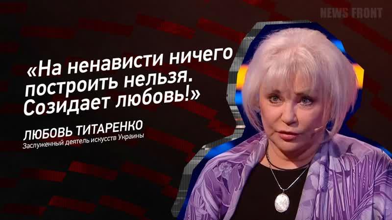 Любовь Титаренко На ненависти ничего построить нельзя Созидает любовь