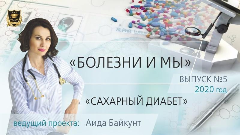 БОЛЕЗНИ И МЫ Сахарный диабет Аида Байкунт Выпуск № 5