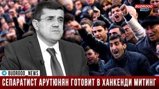 Сепаратист Арутюнян готовит в Ханкенди митинг в ответ на акцию сторонников Кочаряна