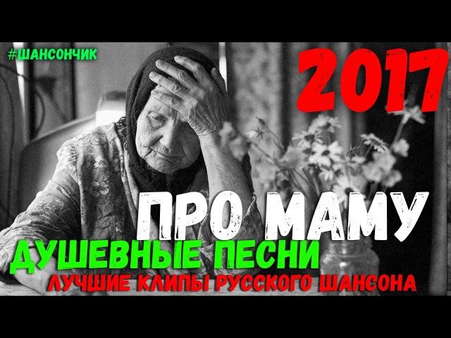 Лучшие песни про Маму. Новинки 2018 и проверенные временем Хиты Шансона.