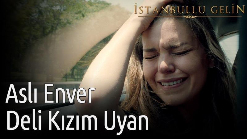 İstanbullu Gelin - Aslı Enver - Deli Kızım Uyan