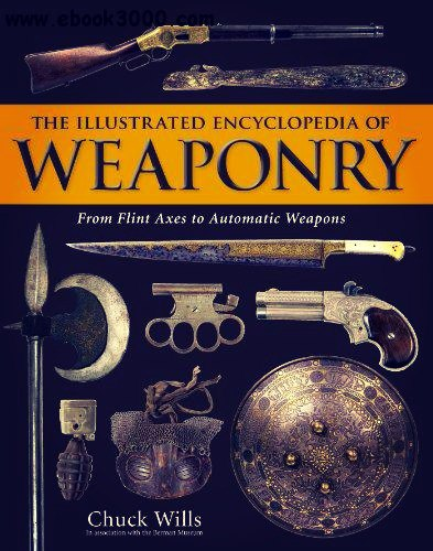 The Illustrated Encyclopedia of Weaponry From Flint Axes to Automatic Weapons