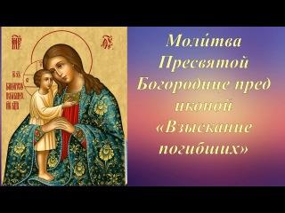 """Молитва Пресвятой Богородице пред иконой """"Взыскание Погибших""""."""