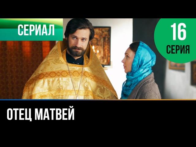 ▶️ Отец Матвей 16 серия Мелодрама Фильмы и сериалы Русские мелодрамы