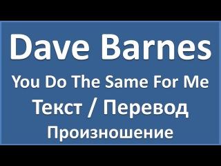 Английский язык по песням: Dave Barnes - You Do The Same For Me (текст, перевод, произношение)