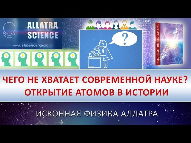 Чего не хватает современной науке Открытие атомов в истории ИСКОННАЯ ФИЗИКА АЛЛАТРА №17