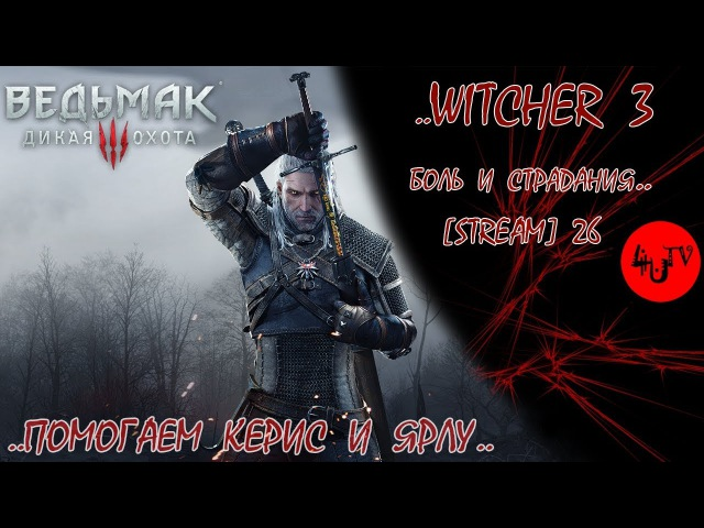[stream 26] Witcher III, The (Ведьмак 3) Боль и Страдания - Помогаем Керис и ярлу Удальрику..