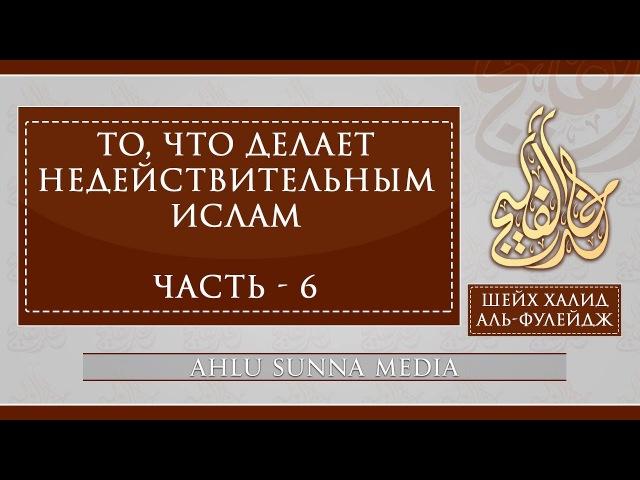 Шейх Халид Аль Фулейдж То что делает Ислам недействительным 6 7