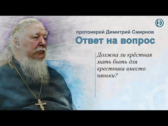 Протоиерей Димитрий Смирнов. Должна ли крёстная мать быть для крестника вместо няньки