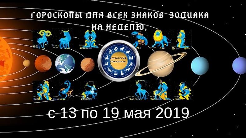 Гороскопы для всех знаков зодиака на неделю с 13 по 19 мая 2019.