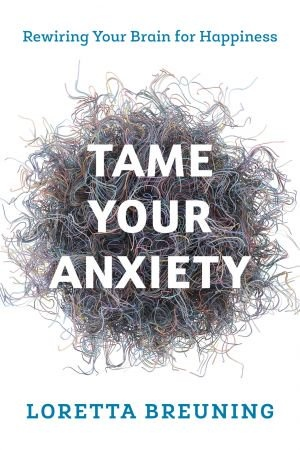 Tame Your Anxiety - Loretta Graziano Breuning PhD