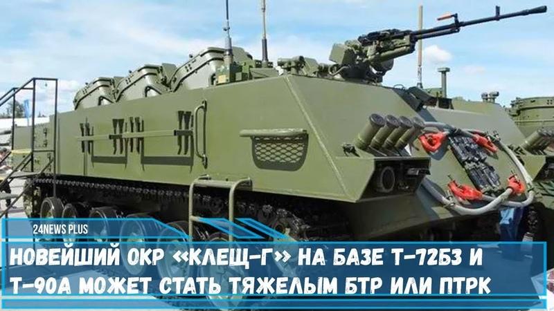 Новейший ОКР Клещ Г на базе Т 72Б3 и Т 90А может стать тяжелым БТР или ПТРК