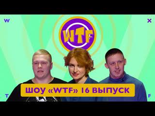 Шоу «wtf» — 16 выпуск wtf