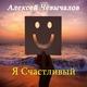 Алексей Чевычалов - Я счастливый