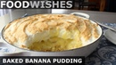 Baked Banana Pudding - Food Wishes