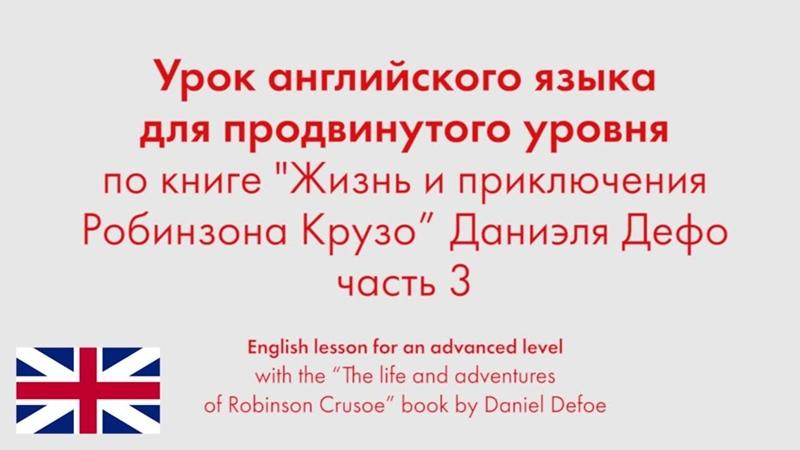 Урок английского языка для продвинутого уровня по книге Жизнь и приключения Робинзона Крузо Даниэля Дефо Часть 3