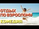 Классная комедия смеялся с первой минуты! - ОТДЫХ ПО ВЗРОСЛОМУ Русские комедии 2021 новинки