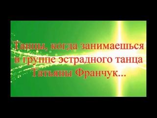 Танцы, когда занимаешься в группе эстрадного танца Татьяны Франчук.