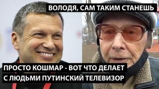 Вот что делает с людьми путинский телевизор. ВОЛОДЯ, СОЛОВЬЕВ, ТЕБЯ ЖДЕТ ТО ЖЕ САМОЕ!!